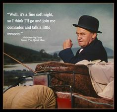 From The Quiet Man. One of my favorite movies!  YES, I TOO LOVE THIS MOVIE, IT'S THE BEST OF MY TOP 10 MOVIES OF ALL TIMES.  Everyone gives a A++++ acting in this movie.