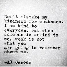 Don't mistake my kindness for weakness. I am kind to everyone, but when someone is unkind to me, weak is not what you are going to remember about me. - Al Capone