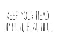 keep your head up, beautiful.