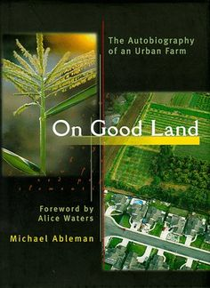 On Good Land: The Autobiography of an Urban Farm by Michael Ableman