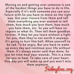 Moving on and getting over someone is one of the hardest things you have to do in life. Especially if it's with someone you saw your future with. So you have to move on the right way. Get your closure from them and tell them everything you ever wanted to tell them, how much you…