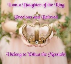 I am a Daughter of the King ~ Precious and Beloved ~ I belong to Yeshua the Messiah!