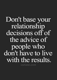 Don't base your relationship decisions off of the advice of people who don't have to live with the results.