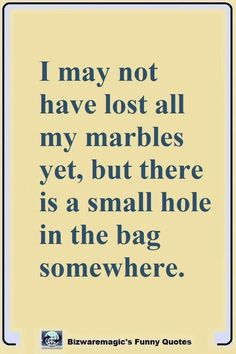 Top 14 Funny Quotes From I may not have lost all my marbles yet, but there's a small hole in the bag somewhere. Click The Pin For More Funny Quotes. Share the Cheer The Words, Great Quotes, Quotes To Live By, Good Funny Quotes, Hilarious Quotes, Humorous Quotes, Funny Quotes About Me, Cheer Up Quotes Funny, Funny Inspirational Quotes