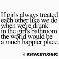 If girls always treated each other like we do when we're drunk in the girl's bathroom the world would be a much happier place. #staceylogic
