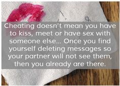 Cheating doesn't mean you have to kiss, meet or have sex with someone else. . . Once you find yourself deleting messages so your partner will not see them, then you already are there.