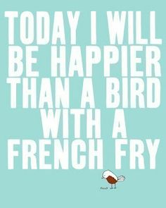 """Today I will be happier than a bird with a french fry."""