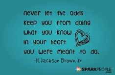 Never let the odds keep you from doing what you know in your heart you were meant to do. | via @SparkPeople #motivation #quotes