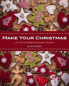 Make Your Christmas: Over 50 Exciting Homemade Projects