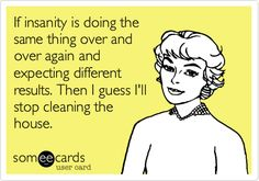 my sentiments exactly. Am I the only one who always felt stupid doing the same cleaning over and over to no end?