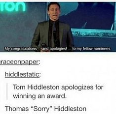 I've apologized for winning some kind of art award once and thought to myself 'Hiddleston has taken over'