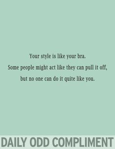 Your style is like you bra. Some people might act like they can pull it off, but no one can do it quite like you. Hehe ;)