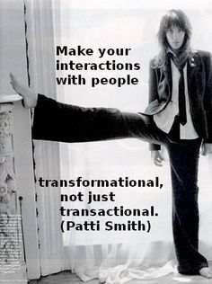"""Make your interactions with people transformational, not just transactional."" (Patti Smith)"