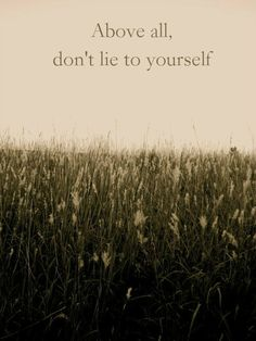 Above all, don't lie to yourself