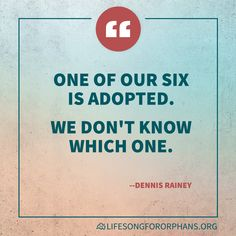 One of our six is adopted. We don't know which one. --Dennis Rainey
