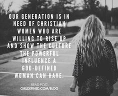 """Our generation is in need of Christian women who are willing to rise up and show the culture the powerful influence a God-defined woman can have."" -Girl Defined Book"