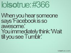 When you hear someone says 'Facebook is so awesome.' You immediately think: 'Wait till you see Tumblr.'