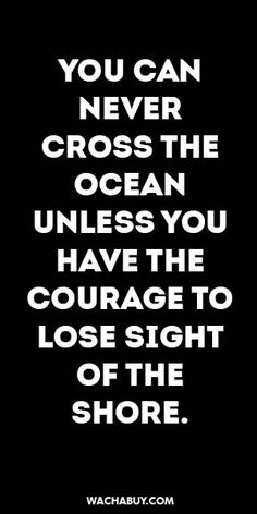 #inspiration #quote / YOU CAN NEVER CROSS THE OCEAN UNLESS YOU HAVE THE COURAGE TO LOSE SIGHT OF THE SHORE.