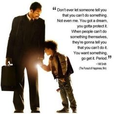 Best Advice a Father can give - Best dialogue by Will Smith in Pursuit of Happiness.Tags: pursuit of happyness, pursuit of happiness, best dialogues from pursuit of happiness, will smiths son in pursuit of happiness, motivation quotes. food-for-thought Movies Quotes, Motivacional Quotes, Quotable Quotes, Great Quotes, Quotes To Live By, Inspirational Quotes, Film Quotes, Famous Quotes From Movies, Qoutes