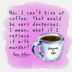 Give up coffee? Ha. Not gonna happen.