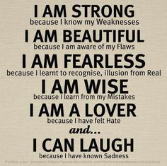 I am strong because I know my weaknesses. I am beautiful because I am aware of my flaws. I am fearless because I learnt to recognise, illusion from real. I am wise because I learn from my mistakes. I am a lover because I have felt hate and I can laugh because I have known sadness.