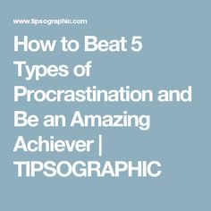 How to Beat 5 Types of Procrastination and Be an Amazing Achiever | TIPSOGRAPHIC