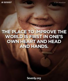 """The place to improve the world is first in one's own heart and head and hands."""