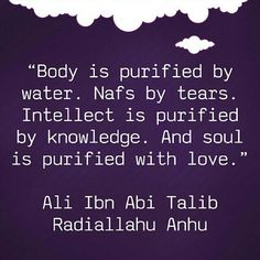 """Body is purified by water. Nafs by tears. Intellect is purified by knowledge. And soul is purified with love."" -- Ali Ibn Abi Talib (Radhiallahu Anhu)"