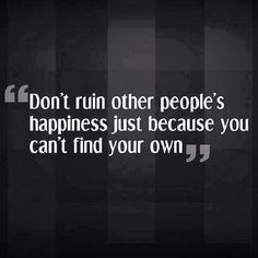 Unhappy people always drag everybody down.