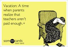 Vacation: A time when parents realize that teachers aren't paid enough.+