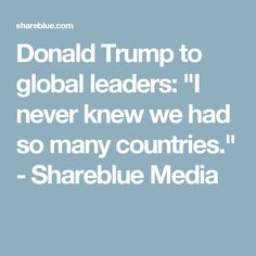 """Donald Trump to global leaders: """"I never knew we had so many countries."""" - Shareblue Media"""