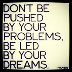 don't be pushed by your problems. be led by your dreams +++For more quotes on #life and #inspiration, visit http://www.quotesarelife.com/