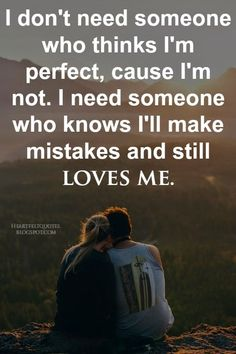 I don't need someone who thinks I'm perfect, cause I'm not.
