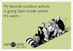 My favorite outdoor activity is going back inside where it's warm.