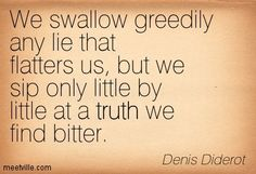 "Denis Diderot- ""We swallow greedily any lie that flatters us, but we sip only little by little at a truth we find bitter."""