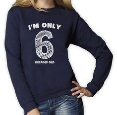 I'M Only 6 Decades Old - Funny 60Th Birthday Gift Idea Women Sweatshirt Novelty