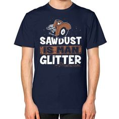 SAW DUST IS MAN GLITTER Unisex T-Shirt (on man)