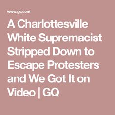 A Charlottesville White Supremacist Stripped Down to Escape Protesters and We Got It on Video | GQ