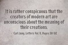 It is rather conspicuous that the creators of modern art are unconscious about the meaning of their creations. ~Carl Jung, Letters Vol. II, Pages 511-512