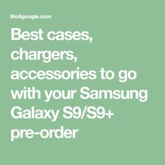 Best cases, chargers, accessories to go with your Samsung Galaxy S9/S9+ pre-order