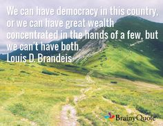 We can have democracy in this country, or we can have great wealth concentrated in the hands of a few, but we can't have both. Louis D. Brandeis