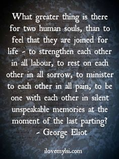 Two human souls. ''What greater thing is there for two human souls, than to feel that they are joined for life – to strengthen each other in all labour, to rest on each other in all sorrow, to minister to each other in all pain, to be one with each other in silent unspeakable memories at the moment of the last parting?'' -- George Eliot source: Love, Sex, Intelligence