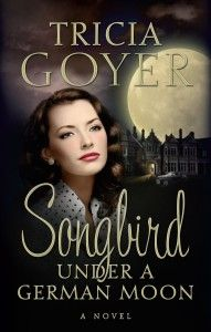 Songbird Under A German Moon by Tricia Goyer (On Sale Now!)