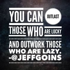"""""""You can outlast those who are lucky and outwork those who are lazy."""""""