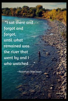 """""""I sat there and forgot and forgot, until what remained was the river that went by and I who watched..."""" - Norman Maclean from A River Runs Through It"""