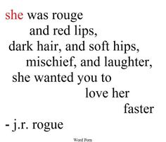 She was rouge and red lips, dark hair, and soft hips, mischief, and laughter, she wanted you to love her faster -j.r. rogue