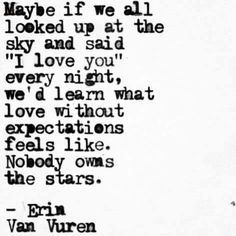 "Maybe if we all looked up at the sky and said ""I love you"" every night, we'd learn what love without expectations feels like. Nobody owns the stars."