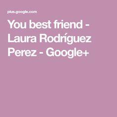 You best friend - Laura Rodríguez Perez - Google+