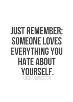 Just remember : Someone loves everything you hate about yourself
