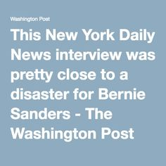 (it's the WaPo... of course) This New York Daily News interview was pretty close to a disaster for Bernie Sanders - The Washington Post - Apr 5, 2016 -